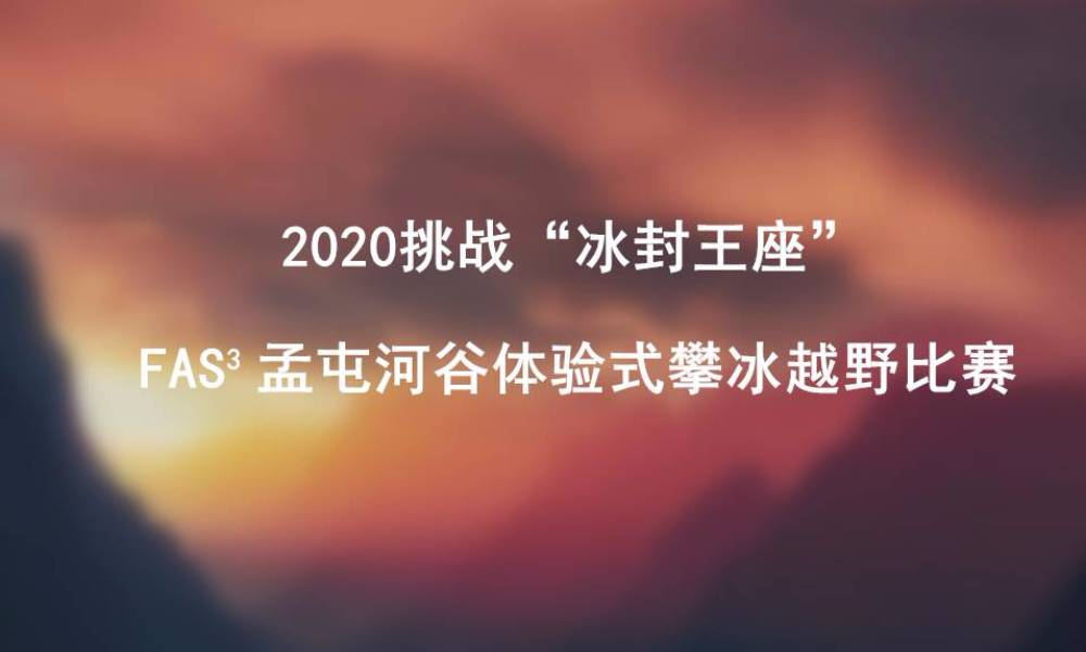 2020 FAS³挑战赛系列之孟屯河谷体验式攀冰越野赛2020 FAS³ Meng Tun River Valley experience-based ice climbing race